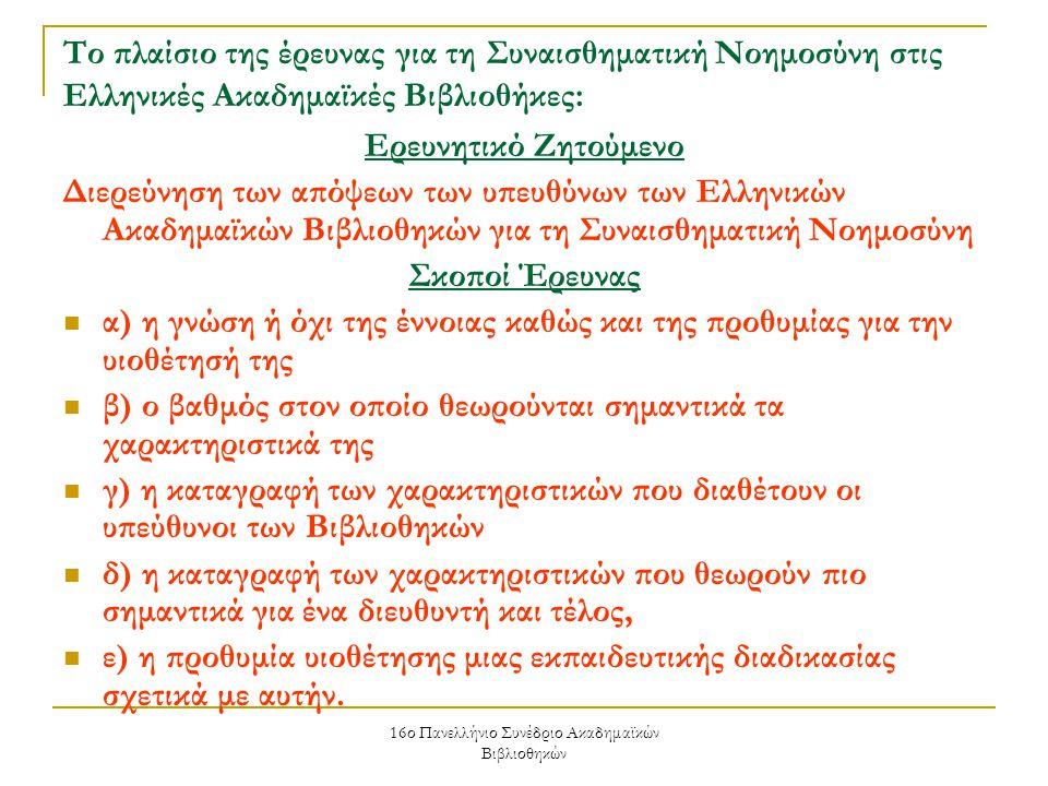 16ο Πανελλήνιο Συνέδριο Ακαδημαϊκών Βιβλιοθηκών Το πλαίσιο της έρευνας για τη Συναισθηματική Νοημοσύνη στις Ελληνικές Ακαδημαϊκές Βιβλιοθήκες: Ερευνητικό Ζητούμενο Διερεύνηση των απόψεων των υπευθύνων των Ελληνικών Ακαδημαϊκών Βιβλιοθηκών για τη Συναισθηματική Νοημοσύνη Σκοποί Έρευνας α) η γνώση ή όχι της έννοιας καθώς και της προθυμίας για την υιοθέτησή της β) ο βαθμός στον οποίο θεωρούνται σημαντικά τα χαρακτηριστικά της γ) η καταγραφή των χαρακτηριστικών που διαθέτουν οι υπεύθυνοι των Βιβλιοθηκών δ) η καταγραφή των χαρακτηριστικών που θεωρούν πιο σημαντικά για ένα διευθυντή και τέλος, ε) η προθυμία υιοθέτησης μιας εκπαιδευτικής διαδικασίας σχετικά με αυτήν.