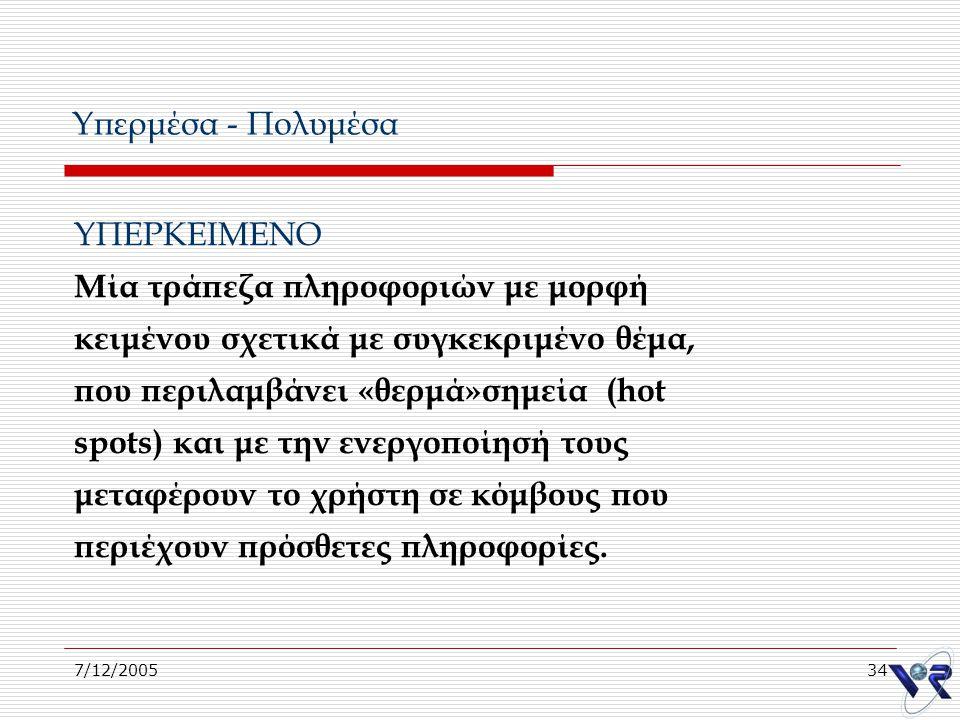 7/12/200534 Υπερμέσα - Πολυμέσα ΥΠΕΡΚΕΙΜΕΝΟ Μία τράπεζα πληροφοριών με μορφή κειμένου σχετικά με συγκεκριμένο θέμα, που περιλαμβάνει «θερμά»σημεία (ho