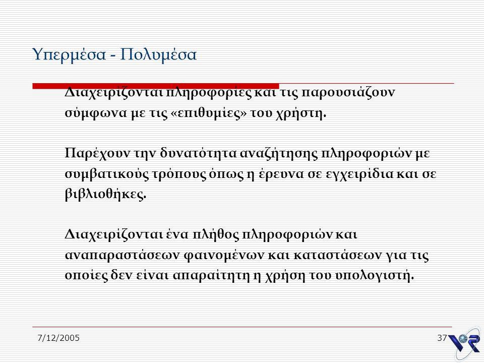 7/12/200537 Υπερμέσα - Πολυμέσα Διαχειρίζονται πληροφορίες και τις παρουσιάζουν σύμφωνα με τις «επιθυμίες» του χρήστη. Παρέχουν την δυνατότητα αναζήτη