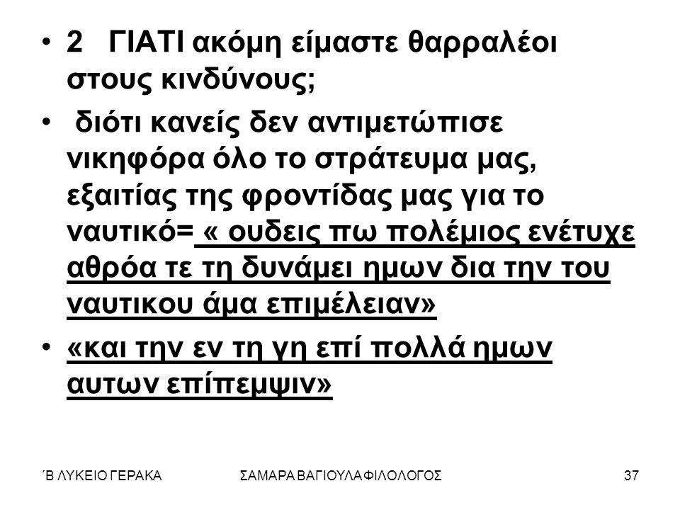 ΄Β ΛΥΚΕΙΟ ΓΕΡΑΚΑΣΑΜΑΡΑ ΒΑΓΙΟΥΛΑ ΦΙΛΟΛΟΓΟΣ37 2 ΓΙΑΤΙ ακόμη είμαστε θαρραλέοι στους κινδύνους; διότι κανείς δεν αντιμετώπισε νικηφόρα όλο το στράτευμα μας, εξαιτίας της φροντίδας μας για το ναυτικό= « ουδεις πω πολέμιος ενέτυχε αθρόα τε τη δυνάμει ημων δια την του ναυτικου άμα επιμέλειαν» «και την εν τη γη επί πολλά ημων αυτων επίπεμψιν»