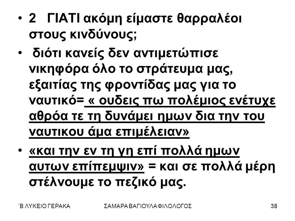 ΄Β ΛΥΚΕΙΟ ΓΕΡΑΚΑΣΑΜΑΡΑ ΒΑΓΙΟΥΛΑ ΦΙΛΟΛΟΓΟΣ38 2 ΓΙΑΤΙ ακόμη είμαστε θαρραλέοι στους κινδύνους; διότι κανείς δεν αντιμετώπισε νικηφόρα όλο το στράτευμα μας, εξαιτίας της φροντίδας μας για το ναυτικό= « ουδεις πω πολέμιος ενέτυχε αθρόα τε τη δυνάμει ημων δια την του ναυτικου άμα επιμέλειαν» «και την εν τη γη επί πολλά ημων αυτων επίπεμψιν» = και σε πολλά μέρη στέλνουμε το πεζικό μας.