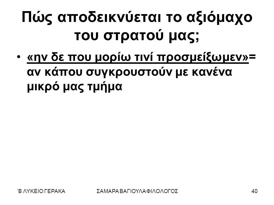 ΄Β ΛΥΚΕΙΟ ΓΕΡΑΚΑΣΑΜΑΡΑ ΒΑΓΙΟΥΛΑ ΦΙΛΟΛΟΓΟΣ40 Πώς αποδεικνύεται το αξιόμαχο του στρατού μας; «ην δε που μορίω τινί προσμείξωμεν»= αν κάπου συγκρουστούν με κανένα μικρό μας τμήμα