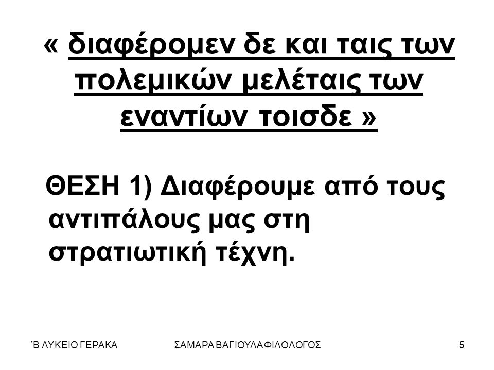 ΄Β ΛΥΚΕΙΟ ΓΕΡΑΚΑΣΑΜΑΡΑ ΒΑΓΙΟΥΛΑ ΦΙΛΟΛΟΓΟΣ5 « διαφέρομεν δε και ταις των πολεμικών μελέταις των εναντίων τοισδε » ΘΕΣΗ 1) Διαφέρουμε από τους αντιπάλους μας στη στρατιωτική τέχνη.