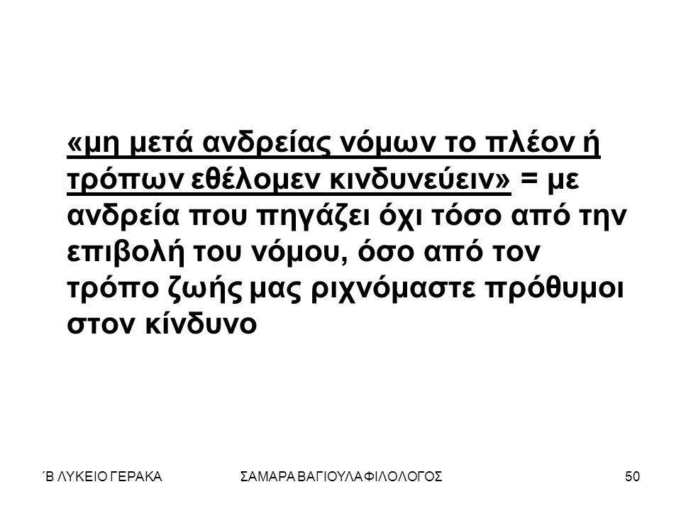 ΄Β ΛΥΚΕΙΟ ΓΕΡΑΚΑΣΑΜΑΡΑ ΒΑΓΙΟΥΛΑ ΦΙΛΟΛΟΓΟΣ50 «μη μετά ανδρείας νόμων το πλέον ή τρόπων εθέλομεν κινδυνεύειν» = με ανδρεία που πηγάζει όχι τόσο από την επιβολή του νόμου, όσο από τον τρόπο ζωής μας ριχνόμαστε πρόθυμοι στον κίνδυνο
