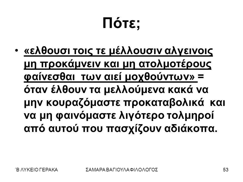 ΄Β ΛΥΚΕΙΟ ΓΕΡΑΚΑΣΑΜΑΡΑ ΒΑΓΙΟΥΛΑ ΦΙΛΟΛΟΓΟΣ53 Πότε; «ελθουσι τοις τε μέλλουσιν αλγεινοις μη προκάμνειν και μη ατολμοτέρους φαίνεσθαι των αιεί μοχθούντων
