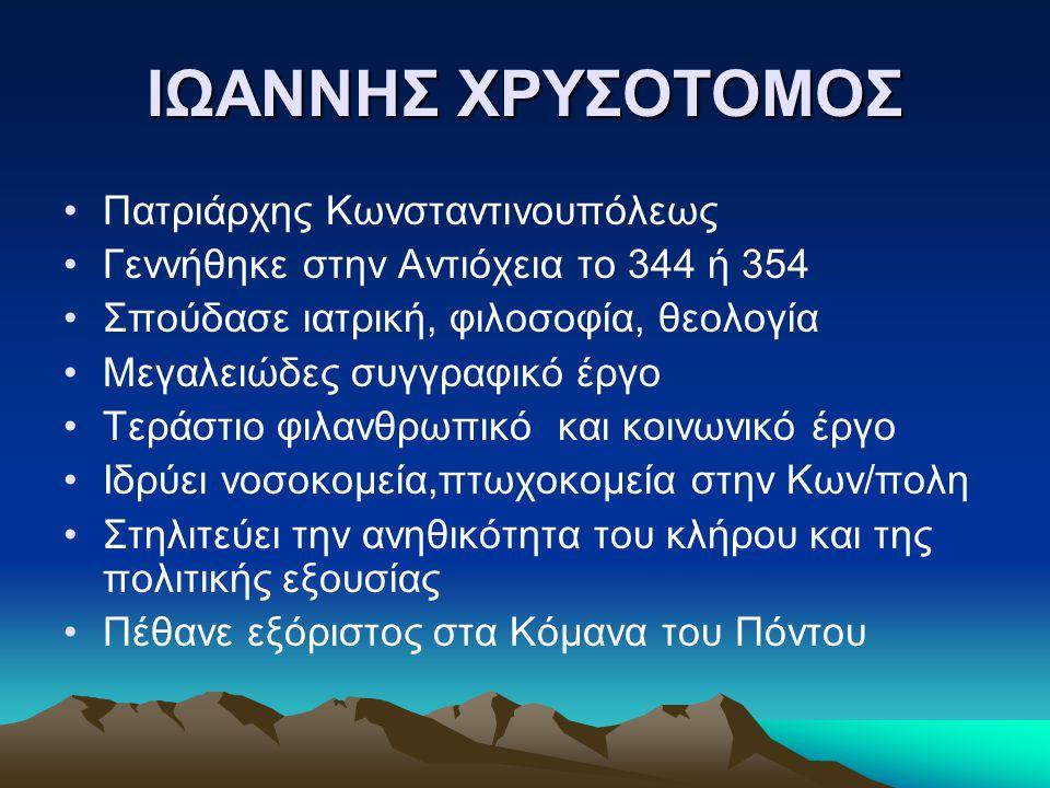 ΙΩΑΝΝΗΣ ΧΡΥΣΟΤΟΜΟΣ Πατριάρχης Κωνσταντινουπόλεως Γεννήθηκε στην Αντιόχεια το 344 ή 354 Σπούδασε ιατρική, φιλοσοφία, θεολογία Μεγαλειώδες συγγραφικό έρ