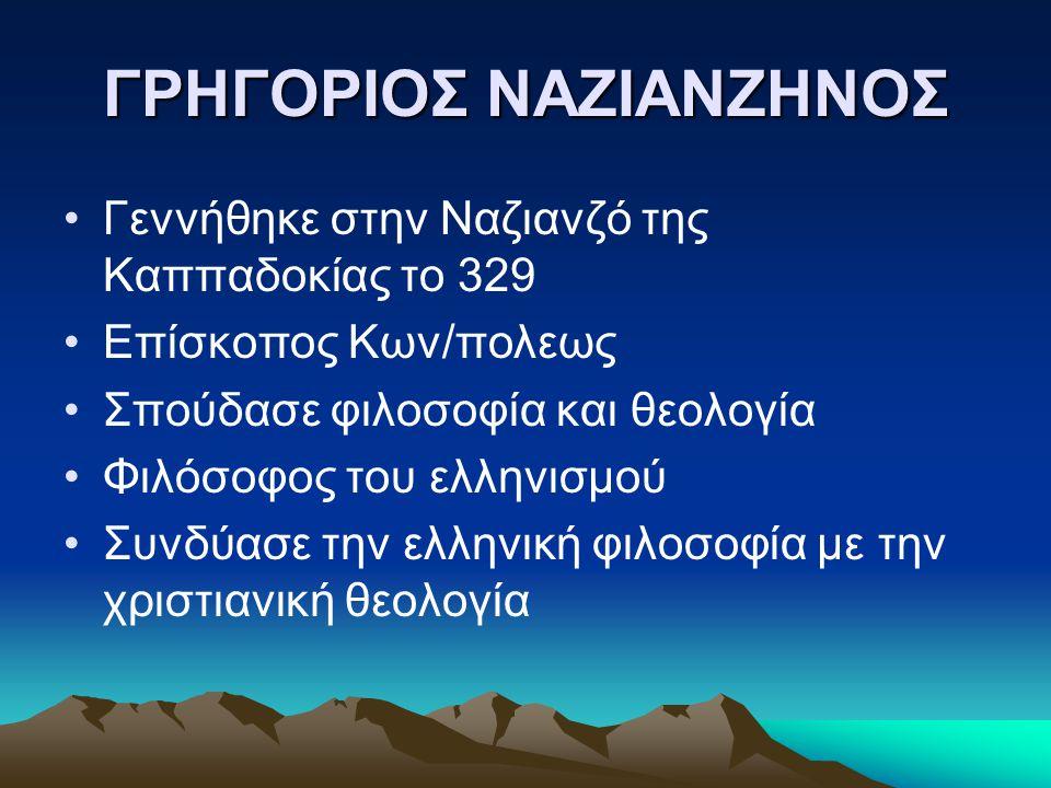 ΓΡΗΓΟΡΙΟΣ ΝΑΖΙΑΝΖΗΝΟΣ Γεννήθηκε στην Ναζιανζό της Καππαδοκίας το 329 Επίσκοπος Κων/πολεως Σπούδασε φιλοσοφία και θεολογία Φιλόσοφος του ελληνισμού Συν