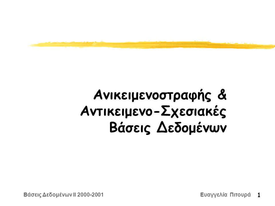 Βάσεις Δεδομένων II 2000-2001 Ευαγγελία Πιτουρά 1 Ανικειμενοστραφής & Αντικειμενο-Σχεσιακές Βάσεις Δεδομένων