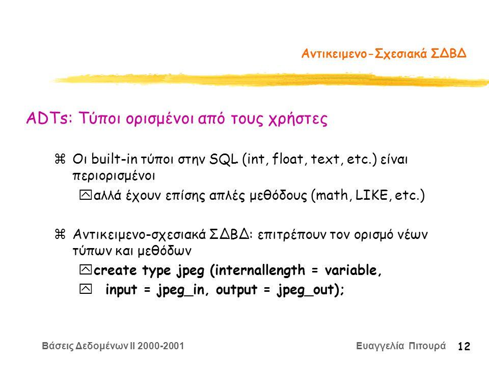 Βάσεις Δεδομένων II 2000-2001 Ευαγγελία Πιτουρά 12 Αντικειμενο-Σχεσιακά ΣΔΒΔ zΟι built-in τύποι στην SQL (int, float, text, etc.) είναι περιορισμένοι yαλλά έχουν επίσης απλές μεθόδους (math, LIKE, etc.) zΑντικειμενο-σχεσιακά ΣΔΒΔ: επιτρέπουν τον ορισμό νέων τύπων και μεθόδων ycreate type jpeg (internallength = variable, y input = jpeg_in, output = jpeg_out); ADTs: Τύποι ορισμένοι από τους χρήστες