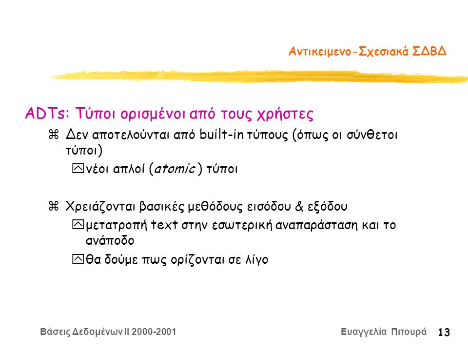 Βάσεις Δεδομένων II 2000-2001 Ευαγγελία Πιτουρά 13 Αντικειμενο-Σχεσιακά ΣΔΒΔ zΔεν αποτελούνται από built-in τύπους (όπως οι σύνθετοι τύποι) yνέοι απλοί (atomic ) τύποι zΧρειάζονται βασικές μεθόδους εισόδου & εξόδου yμετατροπή text στην εσωτερική αναπαράσταση και το ανάποδο yθα δούμε πως ορίζονται σε λίγο ADTs: Τύποι ορισμένοι από τους χρήστες