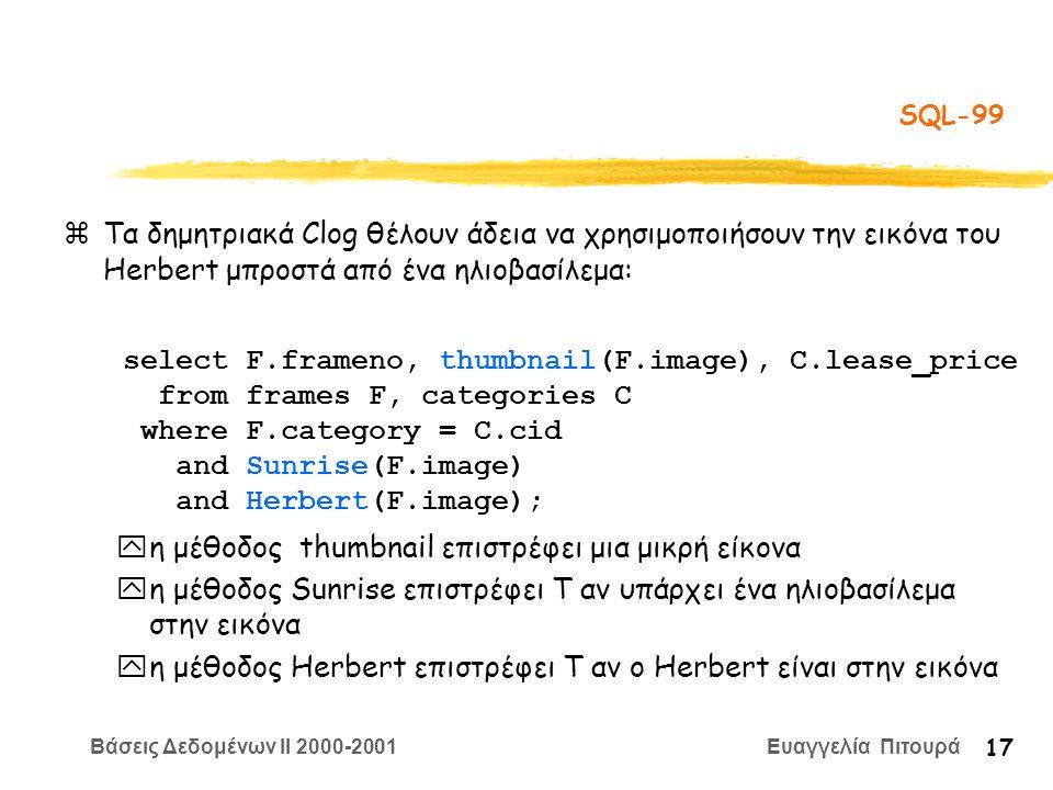 Βάσεις Δεδομένων II 2000-2001 Ευαγγελία Πιτουρά 17 SQL-99  Τα δημητριακά Clog θέλουν άδεια να χρησιμοποιήσουν την εικόνα του Herbert μπροστά από ένα ηλιοβασίλεμα: yη μέθοδος thumbnail επιστρέφει μια μικρή είκονα yη μέθοδος Sunrise επιστρέφει T αν υπάρχει ένα ηλιοβασίλεμα στην εικόνα yη μέθοδος Herbert επιστρέφει T αν ο Herbert είναι στην εικόνα select F.frameno, thumbnail(F.image), C.lease_price from frames F, categories C where F.category = C.cid and Sunrise(F.image) and Herbert(F.image);