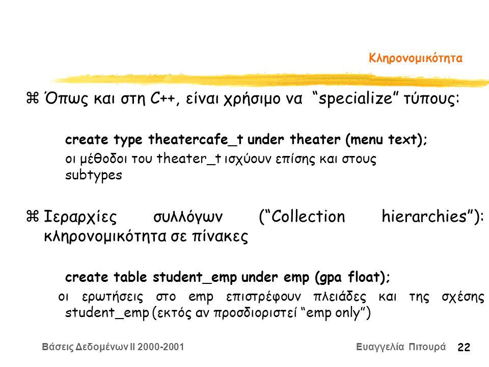 Βάσεις Δεδομένων II 2000-2001 Ευαγγελία Πιτουρά 22 Κληρονομικότητα zΌπως και στη C++, είναι χρήσιμο να specialize τύπους: create type theatercafe_t under theater (menu text); οι μέθοδοι του theater_t ισχύουν επίσης και στους subtypes zΙεραρχίες συλλόγων ( Collection hierarchies ): κληρονομικότητα σε πίνακες create table student_emp under emp (gpa float); οι ερωτήσεις στο emp επιστρέφουν πλειάδες και της σχέσης student_emp (εκτός αν προσδιοριστεί emp only )