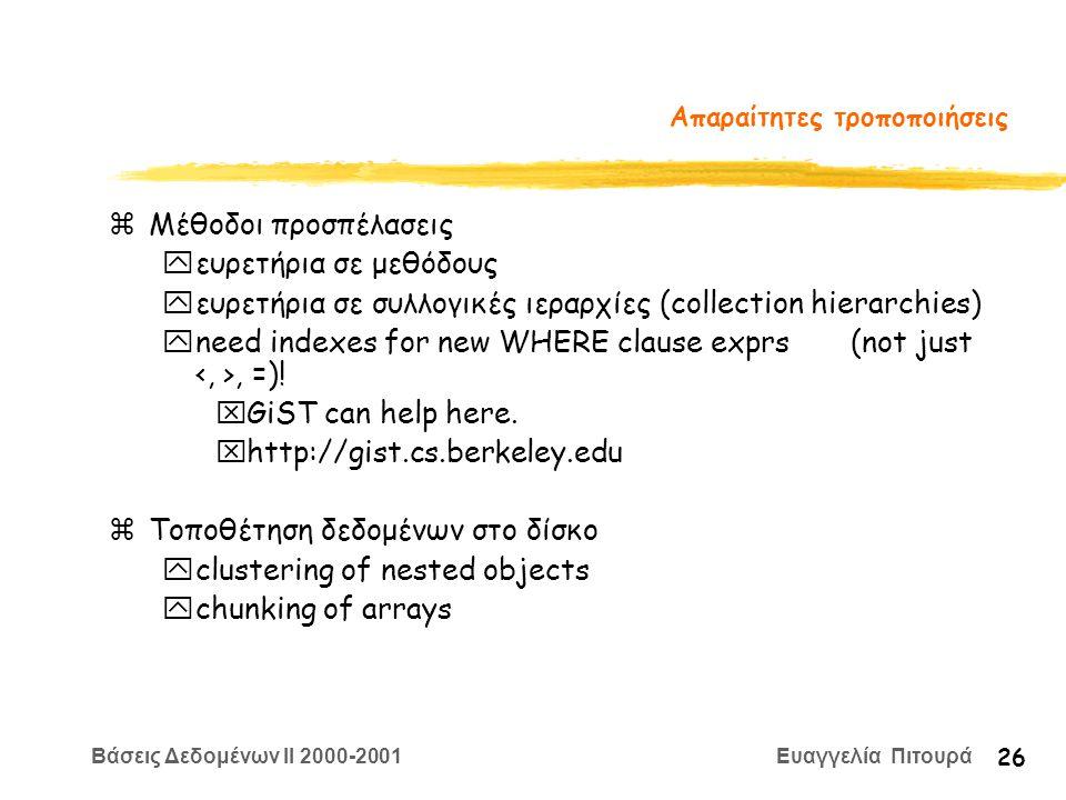 Βάσεις Δεδομένων II 2000-2001 Ευαγγελία Πιτουρά 26 Απαραίτητες τροποποιήσεις zΜέθοδοι προσπέλασεις yευρετήρια σε μεθόδους yευρετήρια σε συλλογικές ιεραρχίες (collection hierarchies) yneed indexes for new WHERE clause exprs (not just, =).