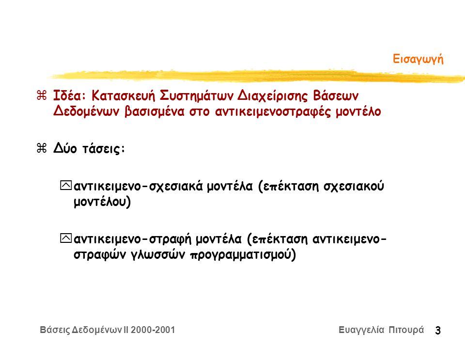 Βάσεις Δεδομένων II 2000-2001 Ευαγγελία Πιτουρά 3 Εισαγωγή zΙδέα: Κατασκευή Συστημάτων Διαχείρισης Βάσεων Δεδομένων βασισμένα στο αντικειμενοστραφές μοντέλο zΔύο τάσεις: yαντικειμενο-σχεσιακά μοντέλα (επέκταση σχεσιακού μοντέλου) yαντικειμενο-στραφή μοντέλα (επέκταση αντικειμενο- στραφών γλωσσών προγραμματισμού)