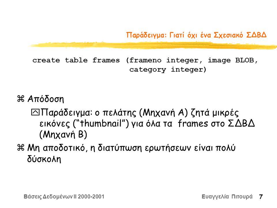 Βάσεις Δεδομένων II 2000-2001 Ευαγγελία Πιτουρά 7 Παράδειγμα: Γιατί όχι ένα Σχεσιακό ΣΔΒΔ zΑπόδοση yΠαράδειγμα: ο πελάτης (Μηχανή A) ζητά μικρές εικόνες ( thumbnail ) για όλα τα frames στο ΣΔΒΔ (Μηχανή B) zΜη αποδοτικό, η διατύπωση ερωτήσεων είναι πολύ δύσκολη create table frames (frameno integer, image BLOB, category integer)