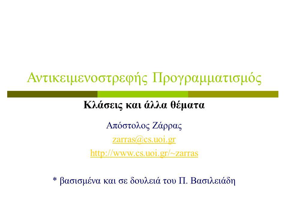 Αντικειμενοστρεφής Προγραμματισμός Κλάσεις και άλλα θέματα Απόστολος Ζάρρας zarras@cs.uoi.gr http://www.cs.uoi.gr/~zarras * βασισμένα και σε δουλειά τ