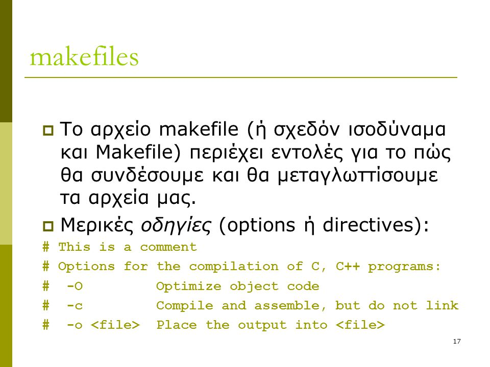 17 makefiles  Το αρχείο makefile (ή σχεδόν ισοδύναμα και Makefile) περιέχει εντολές για το πώς θα συνδέσουμε και θα μεταγλωττίσουμε τα αρχεία μας. 