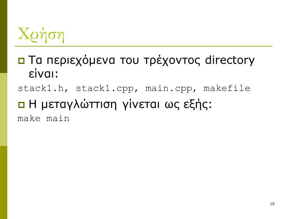 18 Χρήση  Τα περιεχόμενα του τρέχοντος directory είναι: stack1.h, stack1.cpp, main.cpp, makefile  Η μεταγλώττιση γίνεται ως εξής: make main
