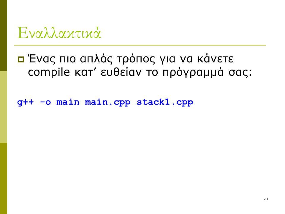 20 Εναλλακτικά  Ένας πιο απλός τρόπος για να κάνετε compile κατ' ευθείαν το πρόγραμμά σας: g++ -o main main.cpp stack1.cpp