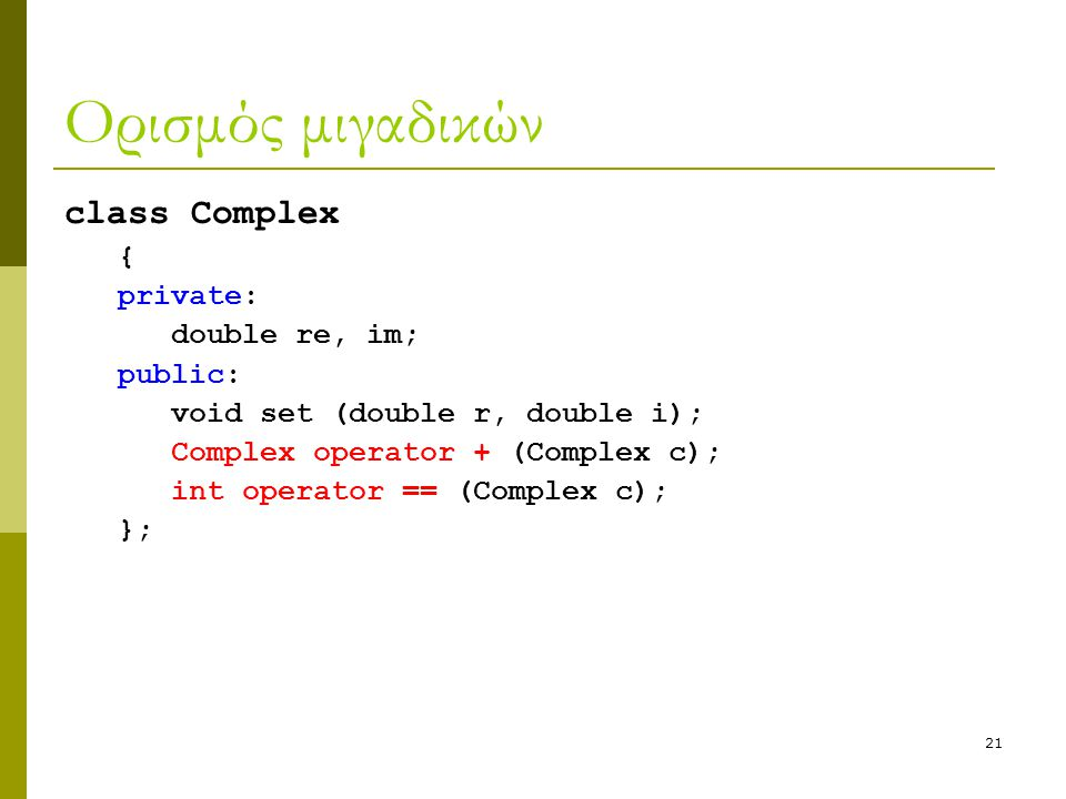 21 Ορισμός μιγαδικών class Complex { private: double re, im; public: void set (double r, double i); Complex operator + (Complex c); int operator == (Complex c); };