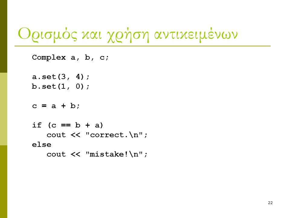 22 Ορισμός και χρήση αντικειμένων Complex a, b, c; a.set(3, 4); b.set(1, 0); c = a + b; if (c == b + a) cout <<
