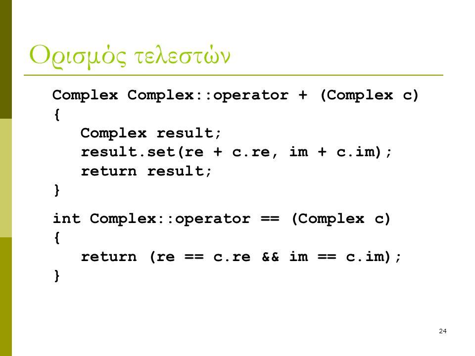 24 Ορισμός τελεστών Complex Complex::operator + (Complex c) { Complex result; result.set(re + c.re, im + c.im); return result; } int Complex::operator