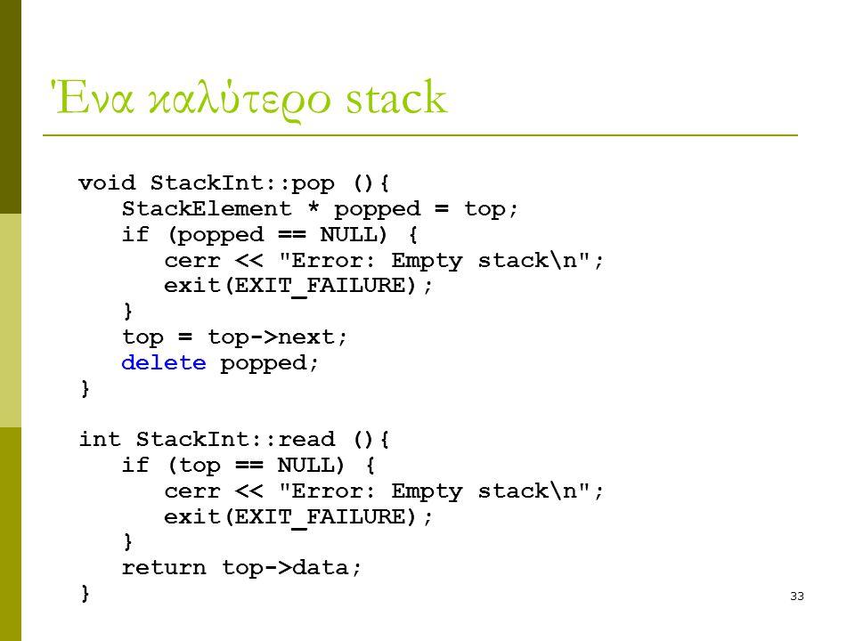 33 Ένα καλύτερο stack void StackInt::pop (){ StackElement * popped = top; if (popped == NULL) { cerr <<