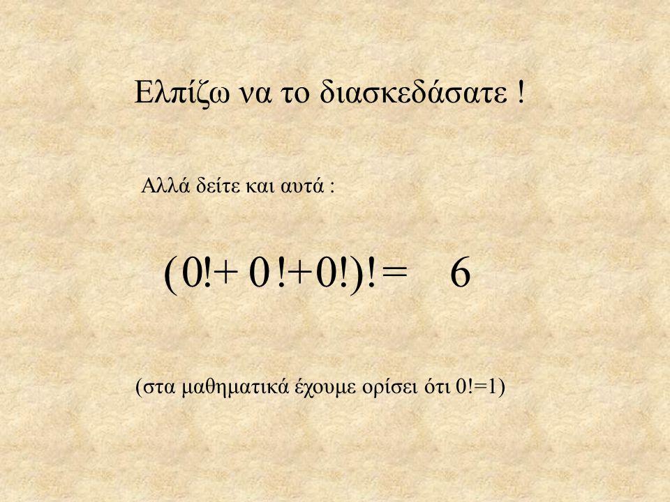 Ελπίζω να το διασκεδάσατε ! Αλλά δείτε και αυτά : 000=6000=6 ( !+ !+ !)! (στα μαθηματικά έχουμε ορίσει ότι 0!=1)