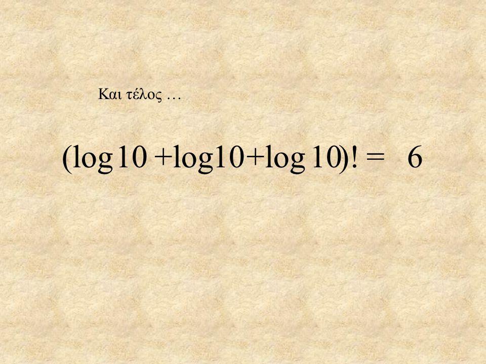 Και τέλος … 10 10 10 =6(log +log +log )!