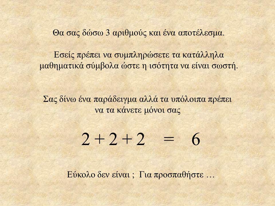Θα σας δώσω 3 αριθμούς και ένα αποτέλεσμα. Εσείς πρέπει να συμπληρώσετε τα κατάλληλα μαθηματικά σύμβολα ώστε η ισότητα να είναι σωστή. Σας δίνω ένα πα