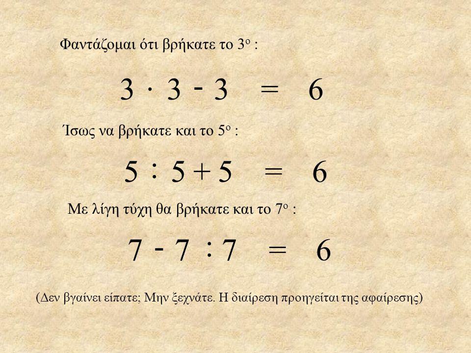 Φαντάζομαι ότι βρήκατε το 3 ο : 333=6333=6· - Ίσως να βρήκατε και το 5 ο : 555=6555=6 : + Με λίγη τύχη θα βρήκατε και το 7 ο : 777=6777=6 -: (Δεν βγαί