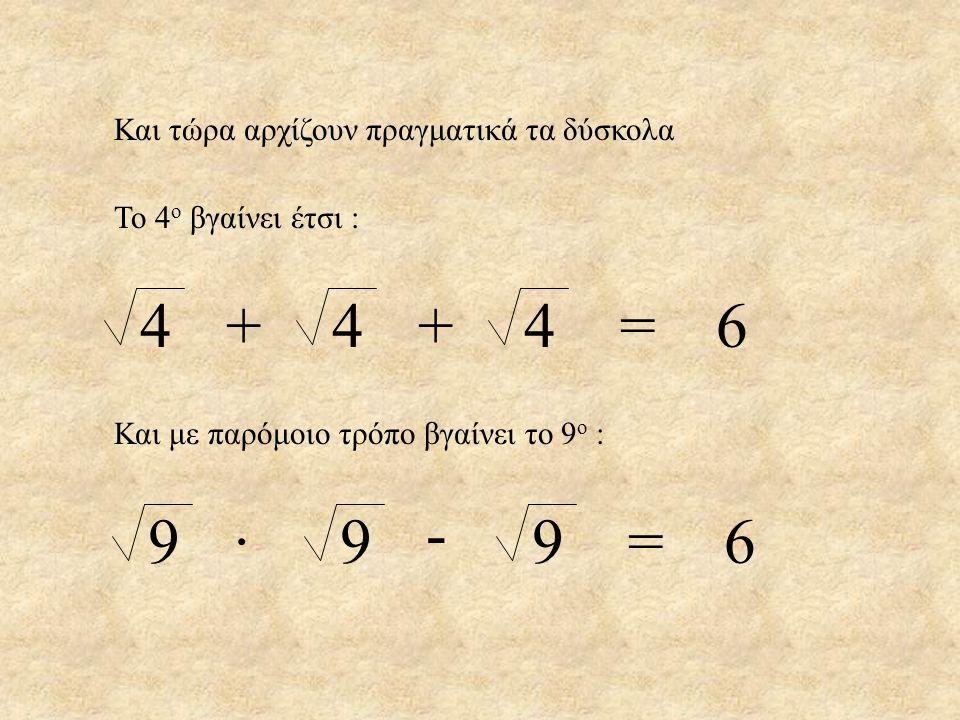Και τώρα αρχίζουν πραγματικά τα δύσκολα 4 4 4=6++ Και με παρόμοιο τρόπο βγαίνει το 9 ο : 9 9 9=6· - Το 4 ο βγαίνει έτσι :
