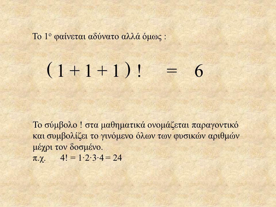 Το 1 ο φαίνεται αδύνατο αλλά όμως : 111=6111=6++ () ! Το σύμβολο ! στα μαθηματικά ονομάζεται παραγοντικό και συμβολίζει το γινόμενο όλων των φυσικών α