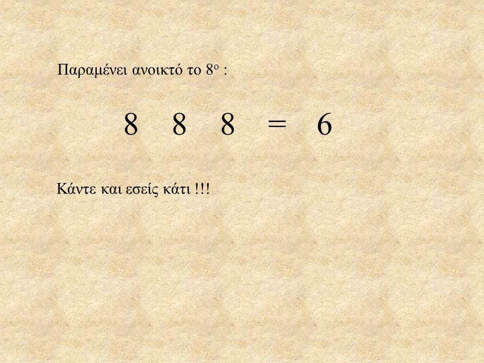 Παραμένει ανοικτό το 8 ο : 888=6888=6 Κάντε και εσείς κάτι !!!