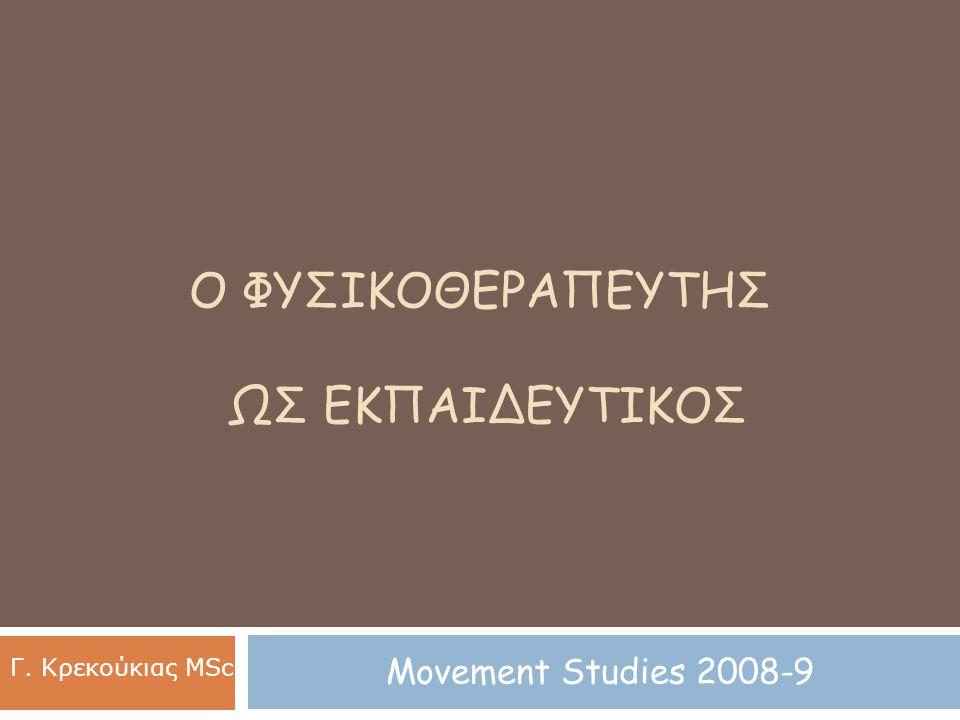 Ο ΦΥΣΙΚΟΘΕΡΑΠΕΥΤΗΣ ΩΣ ΕΚΠΑΙΔΕΥΤΙΚΟΣ Movement Studies 2008-9 Γ. Κρεκούκιας MSc