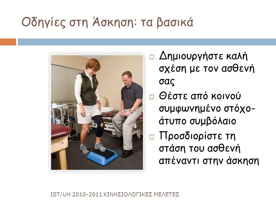 Οδηγίες στη Άσκηση: τα βασικά  Δημιουργήστε καλή σχέση με τον ασθενή σας  Θέστε από κοινού συμφωνημένο στόχο- άτυπο συμβόλαιο  Προσδιορίστε τη στάση του ασθενή απέναντι στην άσκηση IST/UH 2010-2011 ΚΙΝΗΣΙΟΛΟΓΙΚΕΣ ΜΕΛΕΤΕΣ
