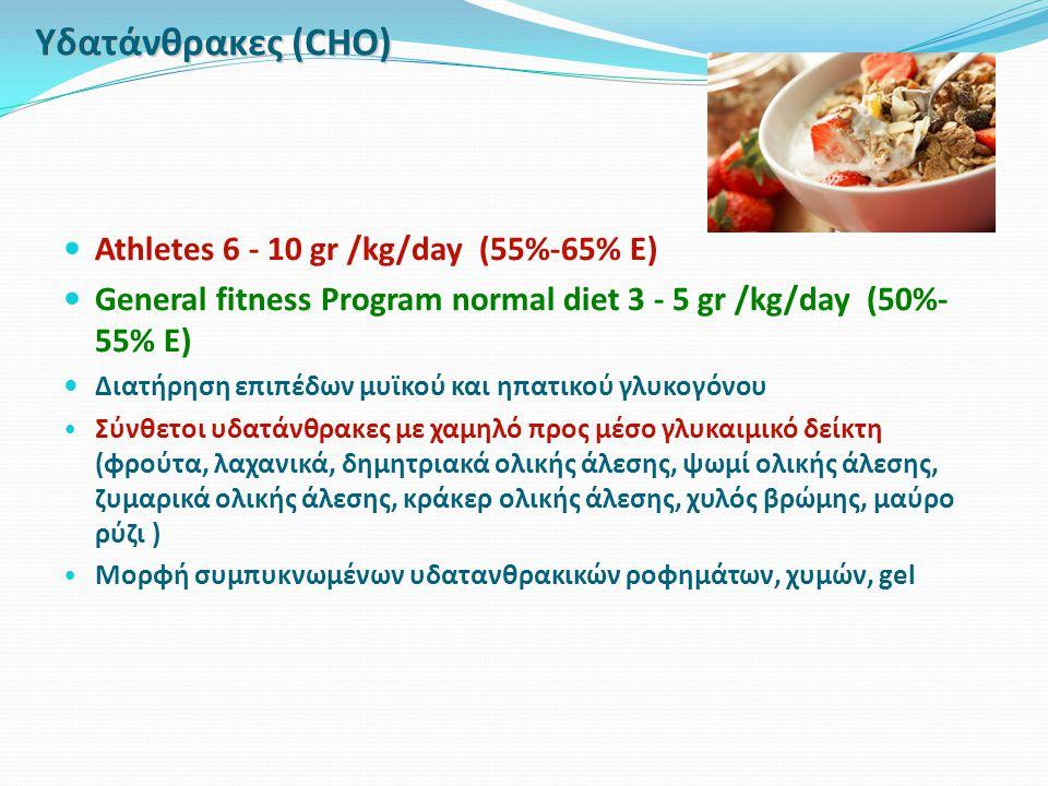 Υδατάνθρακες (CHO) Athletes 6 - 10 gr /kg/day (55%-65% E) General fitness Program normal diet 3 - 5 gr /kg/day (50%- 55% E) Διατήρηση επιπέδων μυϊκού και ηπατικού γλυκογόνου Σύνθετοι υδατάνθρακες με χαμηλό προς μέσο γλυκαιμικό δείκτη (φρούτα, λαχανικά, δημητριακά ολικής άλεσης, ψωμί ολικής άλεσης, ζυμαρικά ολικής άλεσης, κράκερ ολικής άλεσης, χυλός βρώμης, μαύρο ρύζι ) Μορφή συμπυκνωμένων υδατανθρακικών ροφημάτων, χυμών, gel