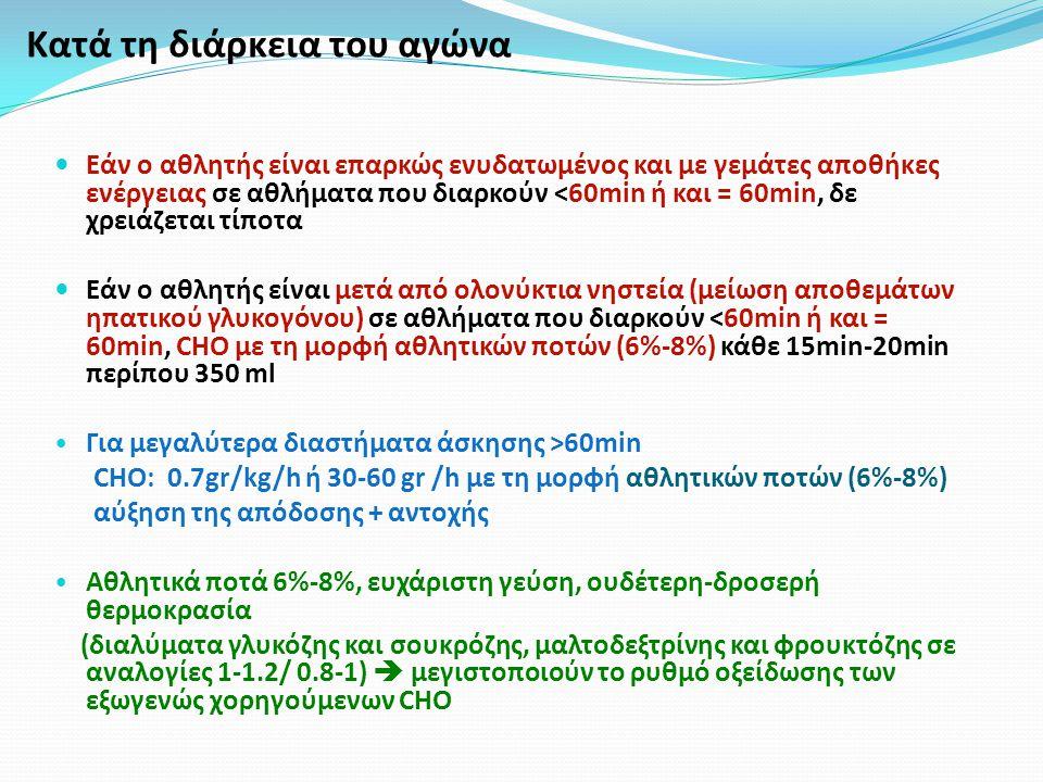 Κατά τη διάρκεια του αγώνα Εάν ο αθλητής είναι επαρκώς ενυδατωμένος και με γεμάτες αποθήκες ενέργειας σε αθλήματα που διαρκούν <60min ή και = 60min, δε χρειάζεται τίποτα Εάν ο αθλητής είναι μετά από ολονύκτια νηστεία (μείωση αποθεμάτων ηπατικού γλυκογόνου) σε αθλήματα που διαρκούν <60min ή και = 60min, CHO με τη μορφή αθλητικών ποτών (6%-8%) κάθε 15min-20min περίπου 350 ml Για μεγαλύτερα διαστήματα άσκησης >60min CHO: 0.7gr/kg/h ή 30-60 gr /h με τη μορφή αθλητικών ποτών (6%-8%) αύξηση της απόδοσης + αντοχής Αθλητικά ποτά 6%-8%, ευχάριστη γεύση, ουδέτερη-δροσερή θερμοκρασία (διαλύματα γλυκόζης και σουκρόζης, μαλτοδεξτρίνης και φρουκτόζης σε αναλογίες 1-1.2/ 0.8-1)  μεγιστοποιούν το ρυθμό οξείδωσης των εξωγενώς χορηγούμενων CHO
