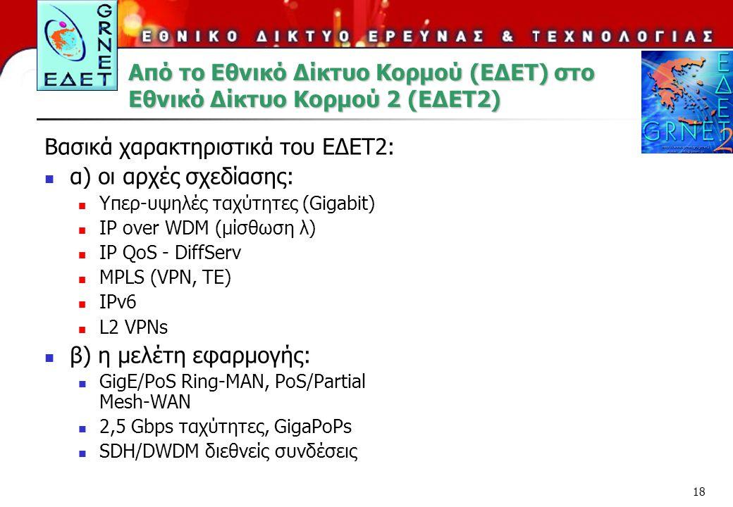 18 Από το Εθνικό Δίκτυο Κορμού (ΕΔΕΤ) στο Εθνικό Δίκτυο Κορμού 2 (ΕΔΕΤ2) Βασικά χαρακτηριστικά του ΕΔΕΤ2: α) οι αρχές σχεδίασης: Υπερ-υψηλές ταχύτητες (Gigabit) IP over WDM (μίσθωση λ) IP QoS - DiffServ MPLS (VPN, TE) IPv6 L2 VPNs β) η μελέτη εφαρμογής: GigE/PoS Ring-MAN, PoS/Partial Mesh-WAN 2,5 Gbps ταχύτητες, GigaPoPs SDH/DWDM διεθνείς συνδέσεις