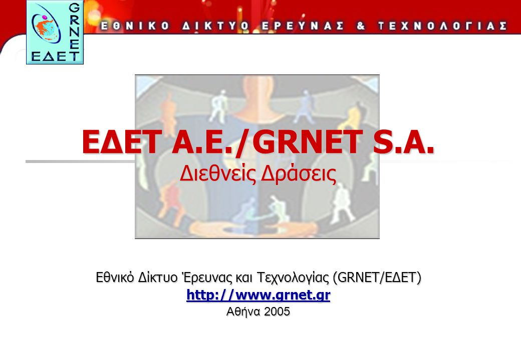 ΕΔΕΤ Α.Ε./GRNET S.A. Διεθνείς Δράσεις Εθνικό Δίκτυο Έρευνας και Τεχνολογίας (GRNET/ΕΔΕΤ) http://www.grnet.gr Αθήνα 2005