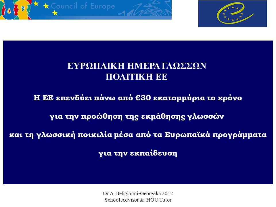 Dr A.Deligianni-Georgaka 2012 School Advisor & HOU Tutor ΕΥΡΩΠΑΙΚΗ ΗΜΕΡΑ ΓΛΩΣΣΩΝ ΠΟΛΙΤΙΚΗ ΕΕ Η ΕΕ επενδύει πάνω από €30 εκατομμύρια το χρόνο για την προώθηση της εκμάθησης γλωσσών και τη γλωσσική ποικιλία μέσα από τα Eυρωπαϊκά προγράμματα για την εκπαίδευση