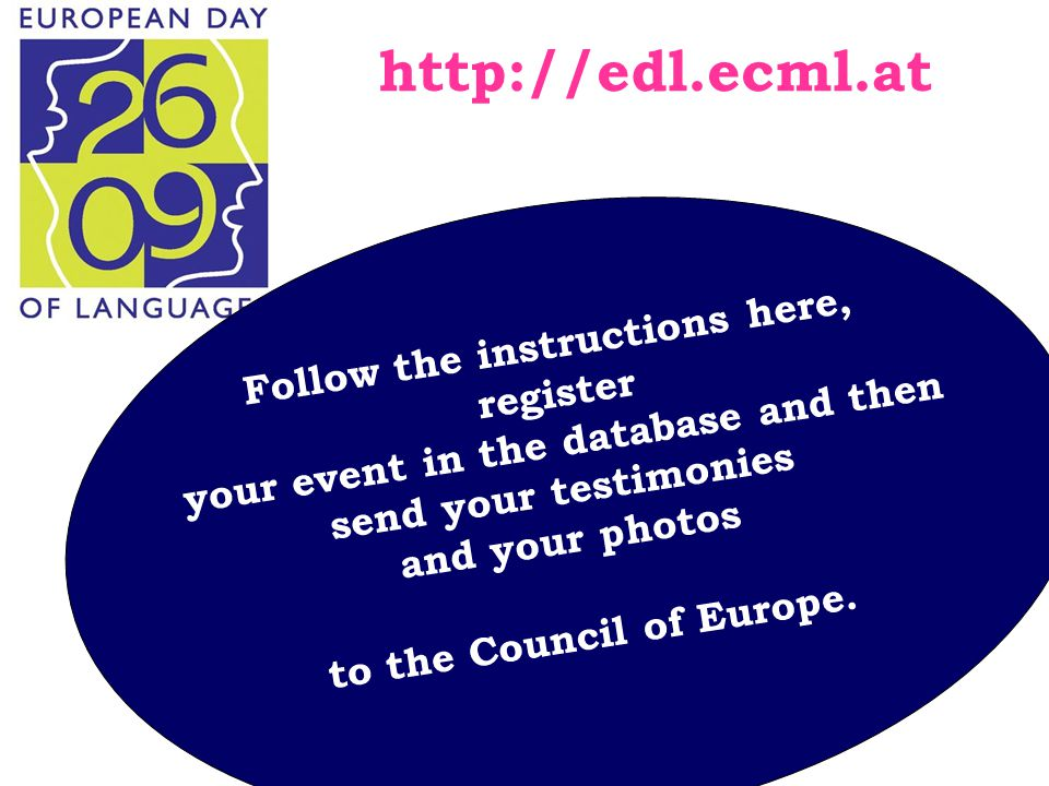 Dr A.Deligianni-Georgaka 2012 School Advisor & HOU Tutor http://edl.ecml.at Follow the instructions here, register your event in the database and then send your testimonies and your photos to the Council of Europe.