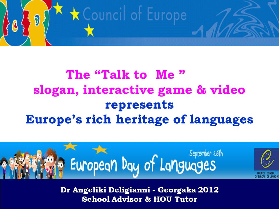 Dr A.Deligianni-Georgaka 2012 School Advisor & HOU Tutor The Talk to Me slogan, interactive game & video represents Europe's rich heritage of languages Dr Angeliki Deligianni - Georgaka 2012 School Advisor & HOU Tutor