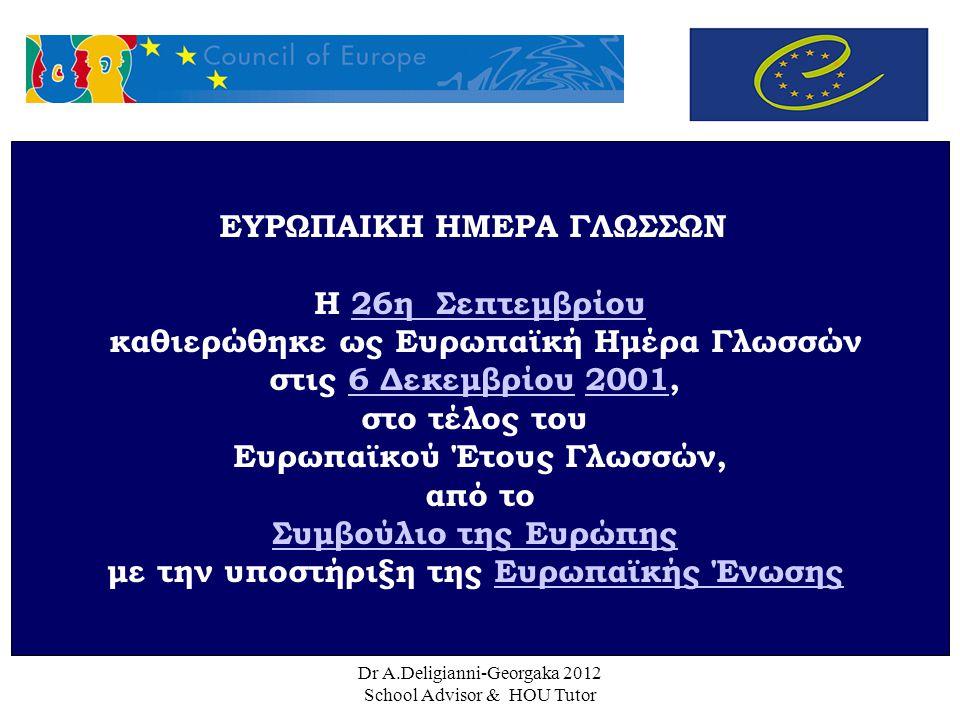 Dr A.Deligianni-Georgaka 2012 School Advisor & HOU Tutor ΕΥΡΩΠΑΙΚΗ ΗΜΕΡΑ ΓΛΩΣΣΩΝ Η 26η Σεπτεμβρίου26η Σεπτεμβρίου καθιερώθηκε ως Ευρωπαϊκή Ημέρα Γλωσσών στις 6 Δεκεμβρίου 2001,6 Δεκεμβρίου2001 στο τέλος του Ευρωπαϊκού Έτους Γλωσσών, από το Συμβούλιο της Ευρώπης με την υποστήριξη της Ευρωπαϊκής ΈνωσηςΕυρωπαϊκής Ένωσης