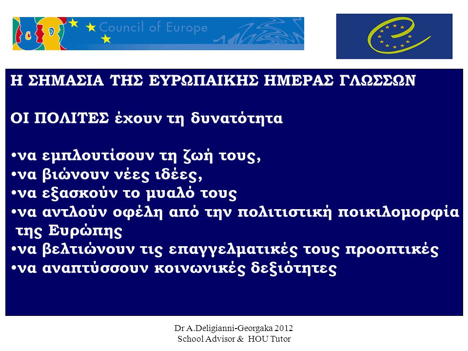 Dr A.Deligianni-Georgaka 2012 School Advisor & HOU Tutor Η ΣΗΜΑΣΙΑ ΤΗΣ ΕΥΡΩΠΑΙΚΗΣ ΗΜΕΡΑΣ ΓΛΩΣΣΩΝ ΟΙ ΠΟΛΙΤΕΣ έχουν τη δυνατότητα να εμπλουτίσουν τη ζωή τους, να βιώνουν νέες ιδέες, να εξασκούν το μυαλό τους να αντλούν οφέλη από την πολιτιστική ποικιλομορφία της Ευρώπης να βελτιώνουν τις επαγγελματικές τους προοπτικές να αναπτύσσουν κοινωνικές δεξιότητες