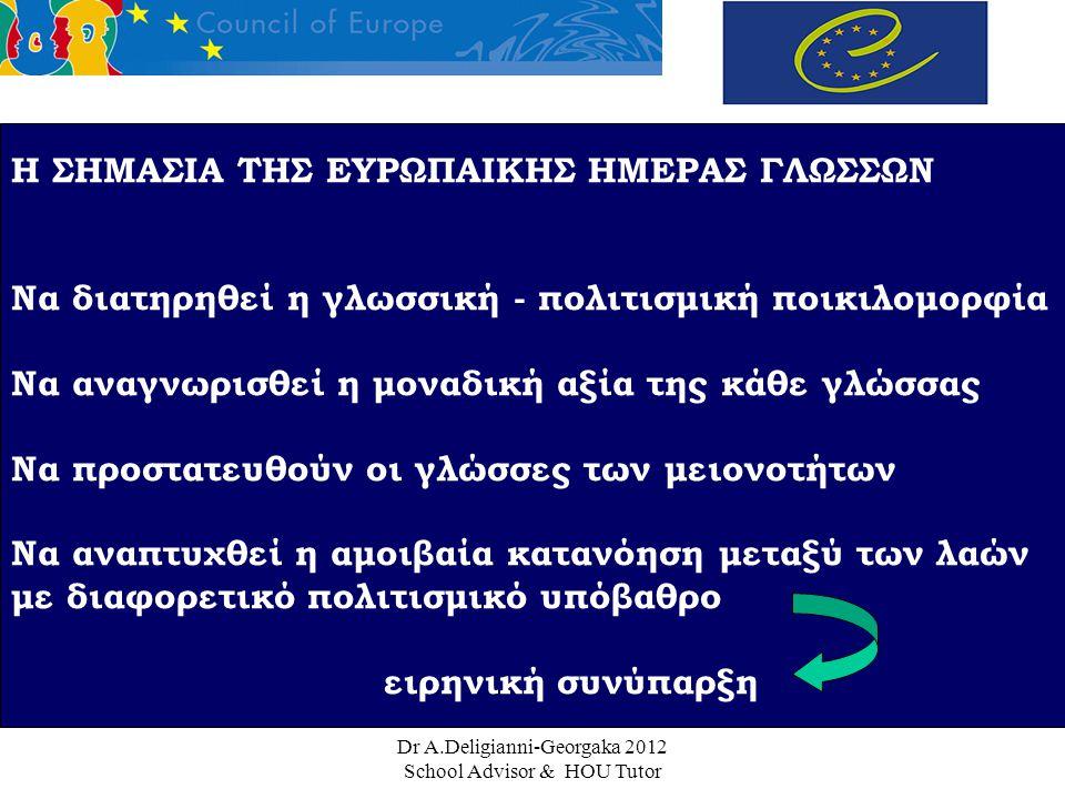 Dr A.Deligianni-Georgaka 2012 School Advisor & HOU Tutor Η ΣΗΜΑΣΙΑ ΤΗΣ ΕΥΡΩΠΑΙΚΗΣ ΗΜΕΡΑΣ ΓΛΩΣΣΩΝ Να διατηρηθεί η γλωσσική - πολιτισμική ποικιλομορφία Να αναγνωρισθεί η μοναδική αξία της κάθε γλώσσας Να προστατευθούν οι γλώσσες των μειονοτήτων Να αναπτυχθεί η αμοιβαία κατανόηση μεταξύ των λαών με διαφορετικό πολιτισμικό υπόβαθρο ειρηνική συνύπαρξη