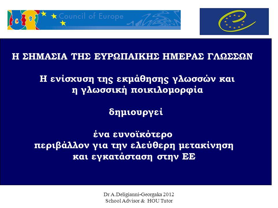 Dr A.Deligianni-Georgaka 2012 School Advisor & HOU Tutor Η ΣΗΜΑΣΙΑ ΤΗΣ ΕΥΡΩΠΑΙΚΗΣ ΗΜΕΡΑΣ ΓΛΩΣΣΩΝ Η ενίσχυση της εκμάθησης γλωσσών και η γλωσσική ποικιλομορφία δημιουργεί ένα ευνοϊκότερο περιβάλλον για την ελεύθερη μετακίνηση και εγκατάσταση στην ΕΕ