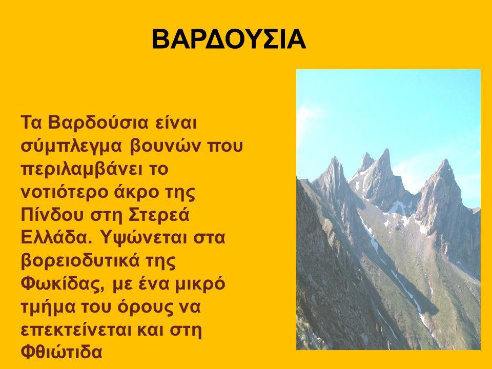 ΒΑΡΔΟΥΣΙΑ Τα Βαρδούσια είναι σύμπλεγμα βουνών που περιλαμβάνει το νοτιότερο άκρο της Πίνδου στη Στερεά Ελλάδα. Υψώνεται στα βορειοδυτικά της Φωκίδας,