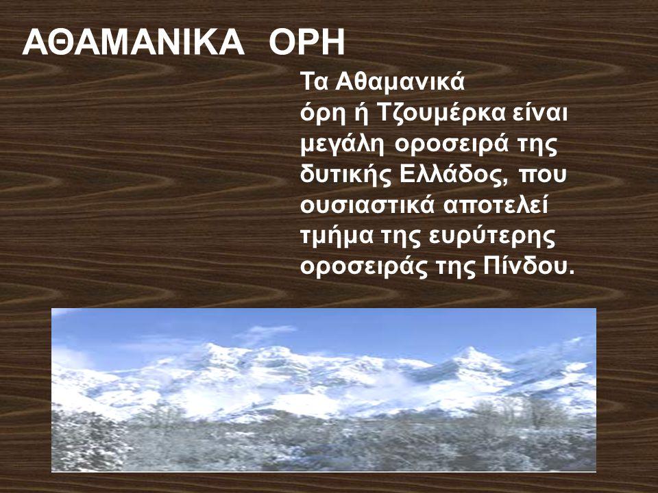 Τα Αθαμανικά όρη ή Τζουμέρκα είναι μεγάλη οροσειρά της δυτικής Ελλάδος, που ουσιαστικά αποτελεί τμήμα της ευρύτερης οροσειράς της Πίνδου. ΑΘΑΜΑΝΙΚΑ ΟΡ