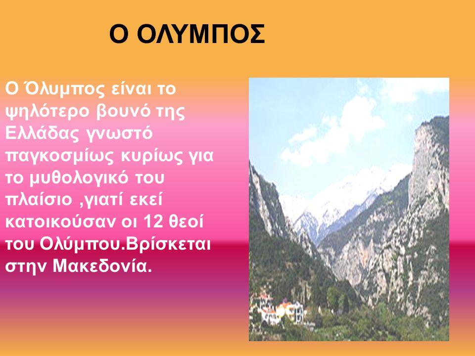 Ο ΟΛΥΜΠΟΣ Ο Όλυμπος είναι το ψηλότερο βουνό της Ελλάδας γνωστό παγκοσμίως κυρίως για το μυθολογικό του πλαίσιο,γιατί εκεί κατοικούσαν οι 12 θεοί του Ο